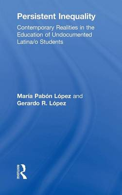 Persistent Inequality: Contemporary Realities in the Education of Undocumented Latina/o Students (Hardback)