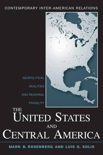 The United States and Central America: Geopolitical Realities and Regional Fragility - Contemporary Inter-American Relations (Hardback)