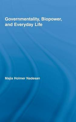Governmentality, Biopower, and Everyday Life - Routledge Studies in Social and Political Thought (Hardback)