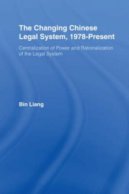 The Changing Chinese Legal System, 1978-Present: Centralization of Power and Rationalization of the Legal System - East Asia: History, Politics, Sociology and Culture (Hardback)