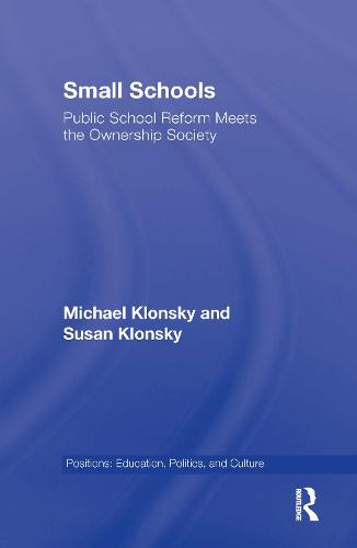 Small Schools: Public School Reform Meets the Ownership Society - Positions: Education, Politics, and Culture (Hardback)