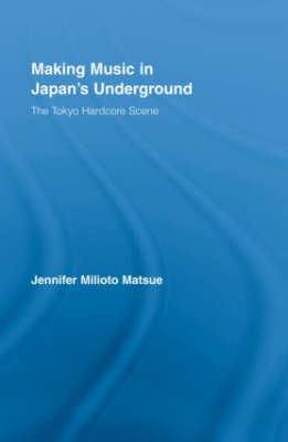 Making Music in Japan's Underground: The Tokyo Hardcore Scene - East Asia: History, Politics, Sociology and Culture (Hardback)