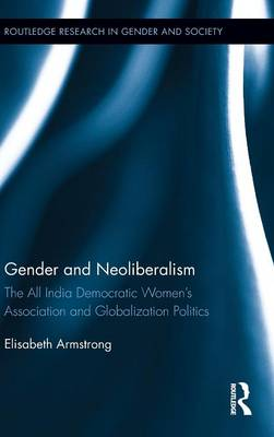 Gender and Neoliberalism: The All India Democratic Women's Association and Globalization Politics - Routledge Research in Gender and Society (Hardback)