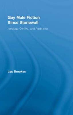 Gay Male Fiction Since Stonewall: Ideology, Conflict, and Aesthetics - Routledge Studies in Twentieth-Century Literature (Hardback)
