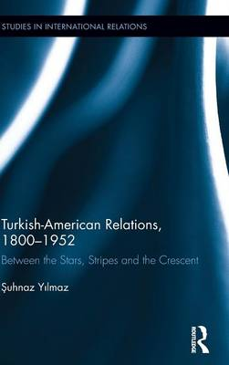 Turkish-American Relations, 1800-1952: Between the Stars, Stripes and the Crescent - Studies in International Relations (Hardback)