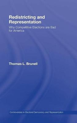 Redistricting and Representation: Why Competitive Elections are Bad for America - Controversies in Electoral Democracy and Representation (Hardback)