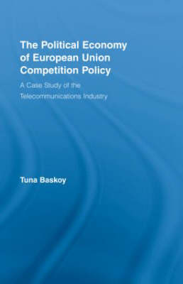 The Political Economy of European Union Competition Policy: A Case Study of the Telecommunications Industry - New Political Economy (Hardback)