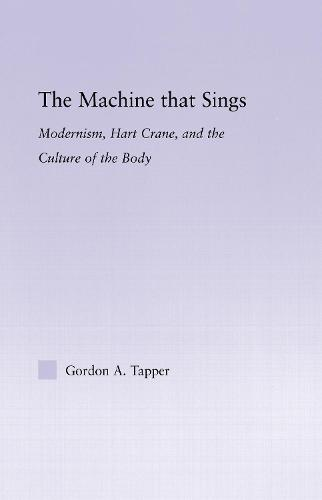 The Machine that Sings: Modernism, Hart Crane and the Culture of the Body - Studies in Major Literary Authors (Hardback)