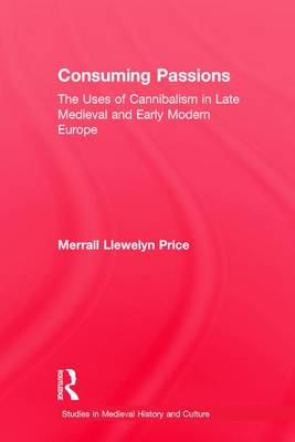 Consuming Passions: The Uses of Cannibalism in Late Medieval and Early Modern Europe - Studies in Medieval History and Culture (Hardback)