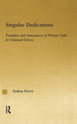 Singular Dedications: Founders and Innovators of Private Cults in Classical Greece - Studies in Classics (Hardback)