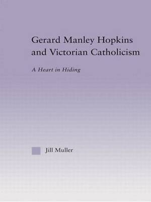 Gerard Manley Hopkins and Victorian Catholicism: A Heart in Hiding - Studies in Major Literary Authors (Hardback)