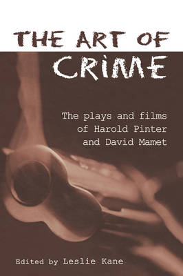 The Art of Crime: The Plays and Film of Harold Pinter and David Mamet - Studies in Modern Drama (Hardback)