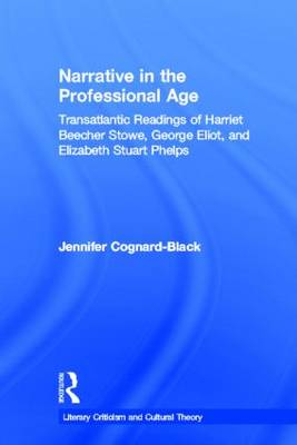 Narrative in the Professional Age: Transatlantic Readings of Harriet Beecher Stowe, Elizabeth Stuart Phelps, and George Eliot - Literary Criticism and Cultural Theory (Hardback)