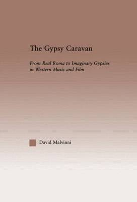 The Gypsy Caravan: From Real Roma to Imaginary Gypsies in Western Music - Current Research in Ethnomusicology: Outstanding Dissertations (Hardback)