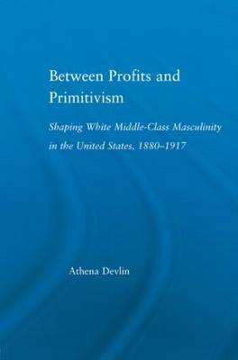 Between Profits and Primitivism: Shaping White Middle-Class Masculinity in the U.S., 1880-1917 - Literary Criticism and Cultural Theory (Hardback)