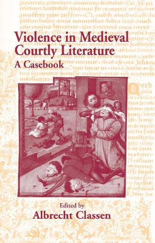 Violence in Medieval Courtly Literature: A Casebook - Garland Medieval Casebooks (Hardback)