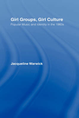 Girl Groups, Girl Culture: Popular Music and Identity in the 1960s (Hardback)