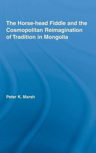 The Horse-head Fiddle and the Cosmopolitan Reimagination of Tradition in Mongolia - Current Research in Ethnomusicology: Outstanding Dissertations (Hardback)