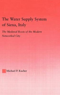 The Water Supply System of Siena, Italy: The Medieval Roots of the Modern Networked City - Studies in Medieval History and Culture 29 (Hardback)