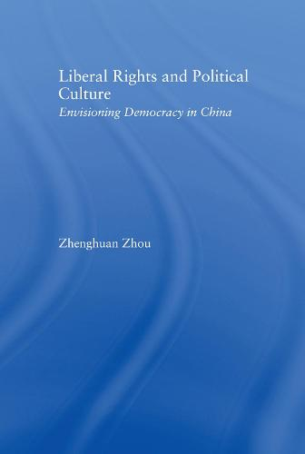 Liberal Rights and Political Culture: Envisioning Democracy in China - East Asia: History, Politics, Sociology and Culture (Hardback)