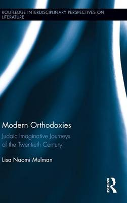 Modern Orthodoxies: Judaic Imaginative Journeys of the Twentieth Century - Routledge Interdisciplinary Perspectives on Literature 10 (Hardback)