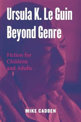 Ursula K. Le Guin Beyond Genre: Fiction for Children and Adults - Children's Literature and Culture (Hardback)