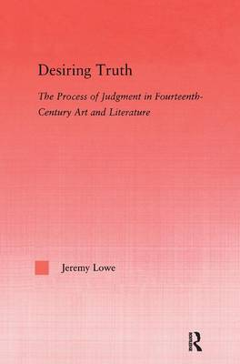 Desiring Truth: The Process of Judgment in Fourteenth-Century Art and Literature - Studies in Medieval History and Culture 30 (Hardback)