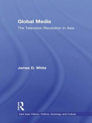Global Media: The Television Revolution in Asia - East Asia: History, Politics, Sociology and Culture (Hardback)