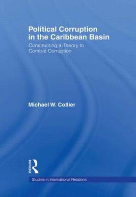 Political Corruption in the Caribbean Basin: Constructing a Theory to Combat Corruption - Studies in International Relations (Hardback)
