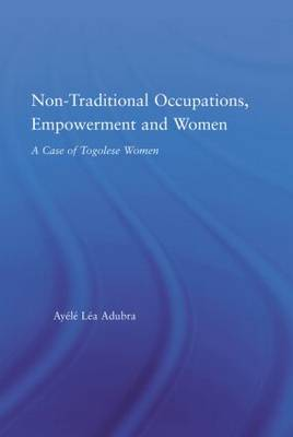 Non-Traditional Occupations, Empowerment, and Women: A Case of Togolese Women - African Studies (Hardback)