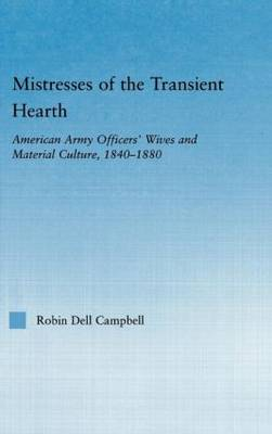 Mistresses of the Transient Hearth: American Army Officers' Wives and Material Culture, 1840-1880 - Studies in American Popular History and Culture (Hardback)