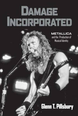 Damage Incorporated: Metallica and the Production of Musical Identity (Hardback)