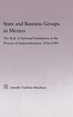 State and Business Groups in Mexico: The Role of Informal Institutions in the Process of Industrialization, 1936-1984 (Hardback)