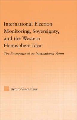 International Election Monitoring, Sovereignty, and the Western Hemisphere: The Emergence of an International Norm - Studies in International Relations (Hardback)