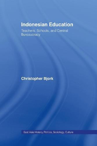 Indonesian Education: Teachers, Schools, and Central Bureaucracy - East Asia: History, Politics, Sociology and Culture (Hardback)