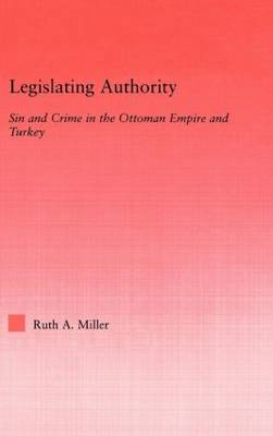 Legislating Authority: Sin and Crime in the Ottoman Empire and Turkey - Middle East Studies: History, Politics & Law (Hardback)