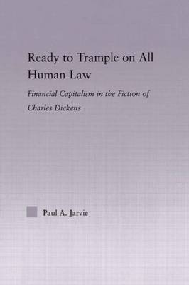 Ready to Trample on All Human Law: Finance Capitalism in the Fiction of Charles Dickens - Studies in Major Literary Authors (Hardback)