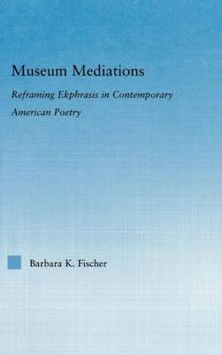 Museum Mediations: Reframing Ekphrasis in Contemporary American Poetry - Literary Criticism and Cultural Theory (Hardback)