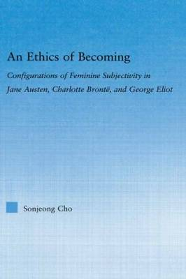 An Ethics of Becoming: Configurations of Feminine Subjectivity in Jane Austen Charlotte Bronte, and George Eliot - Literary Criticism and Cultural Theory (Hardback)