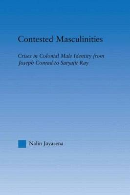 Contested Masculinities: Crises in Colonial Male Identity from Joseph Conrad to Satyajit Ray (Hardback)