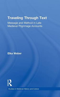 Traveling Through Text: Message and Method in Late Medieval Pilgrimage Accounts - Studies in Medieval History and Culture (Hardback)
