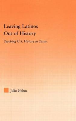 Leaving Latinos Out of History: Teaching US History in Texas (Hardback)