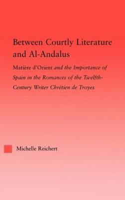 Between Courtly Literature and Al-Andaluz: Oriental Symbolism and Influences in the Romances of Chretien de Troyes - Studies in Medieval History and Culture (Hardback)