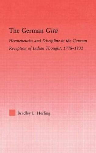 The German Gita: Hermeneutics and Discipline in the Early German Reception of Indian Thought (Hardback)