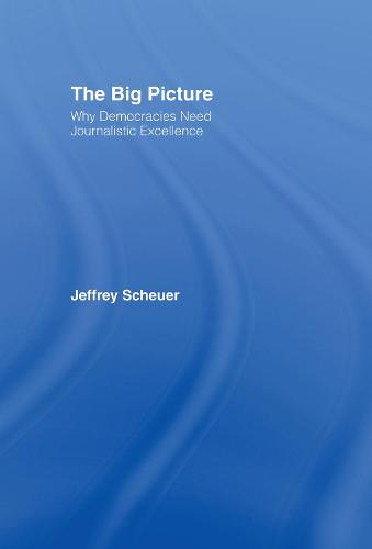 The Big Picture: Why Democracies Need Journalistic Excellence (Hardback)