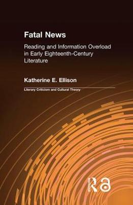 The Fatal News: Reading and Information Overload in Early Eighteenth-Century Literature - Literary Criticism and Cultural Theory (Hardback)