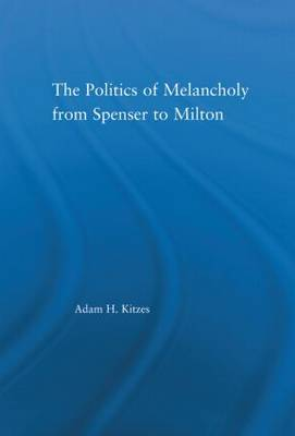The Politics of Melancholy from Spenser to Milton - Literary Criticism and Cultural Theory (Hardback)