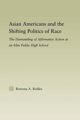 Asian Americans and the Shifting Politics of Race: The Dismantling of Affirmative Action at an Elite Public High School - Studies in Asian Americans (Hardback)