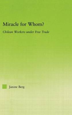 Miracle for Whom?: Chilean Workers Under Free Trade - New Political Economy (Hardback)
