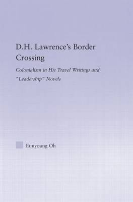 D.H. Lawrence's Border Crossing: Colonialism in His Travel Writing and Leadership Novels - Studies in Major Literary Authors (Hardback)